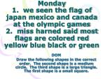 Monday 1.  we seen the flag of japan mexico and canada at the olympic games 2.  miss harned said most flags are colored