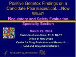 Positive Genetox Findings on a Candidate Pharmaceutical….Now What? R egulatory and Safety Evaluation Specialty Section