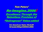 "Tom Peters' Re-Imagine.2006 ! Excellence Through the Relentless Provision of ""Outrageous"" Value-added CA Americas Sales"