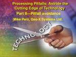 Processing Pitfalls: Astride the Cutting Edge of Technology