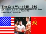 The Cold War 1945-1960 USA vs. Union of Soviet Socialist Republics (Soviet Union) Democracy vs. Communist Dictatorship C