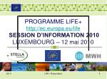 P ROGRAMME  LIFE+  http://ec.europa.eu/life SESSION D'INFORMATION 2010  LUXEMBOURG  – 12 mai 2010