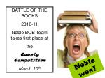 BATTLE OF THE BOOKS 2010-11 Noble BOB Team takes first place at the County Competition March 10 th