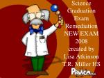Science Graduation Exam Remediation NEW EXAM 2008 created by Lisa Atkinson T.R. Miller HS