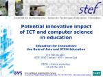 Potential innovative impact  of ICT and computer science  in education Education for Innovation:  the Role of Arts and S