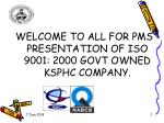 WELCOME TO ALL FOR PMS PRESENTATION OF ISO 9001: 2000 GOVT OWNED KSPHC COMPANY.