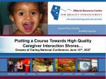 Plotting a Course Towards High Quality Caregiver Interaction Shores… Oceans of Caring National Conference June 16 th , 2