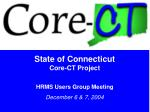 State of Connecticut Core-CT Project HRMS Users Group Meeting December 6 & 7, 2004