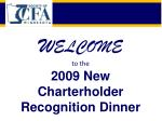 W ELCOME to the  2009 New  Charterholder  Recognition Dinner