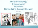 Social Psychology Interpersonal Attraction Better dating through Science!