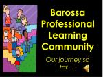 Barossa Professional Learning Community Our journey so far….