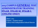 201 3 Campus General Test Administrator Training STAAR, STAAR-M, STAAR-L ( online only )