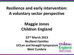 Resilience and early intervention: A voluntary sector perspective Maggie Jones Children England