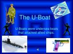 U-Boats were undersea boats that attacked allied ships.