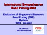 International Symposium on Road Pricing 2003 Evaluation of Singapore's Electronic Road Pricing (ERP) System (1998 - pr
