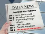 Headlines from Hebrews Wk 1 Jesus at the centre Wk 2 From heaven to earth Wk 3 Persevering through   diff