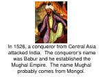 In 1526, a conqueror from Central Asia attacked India. The conqueror's name was Babur and he established the Mughal Emp