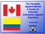 The Canadian Apparel Market A Guide for Potential  Colombian Apparel Exporters Prepared By