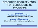 REPORTING REQUIREMENTS FOR SCHOOL CHOICE PROGRAMS Presenters: Jean Miller, Deputy Executive Director Independent Educa