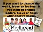 If you want to change the world, focus on leaders. If you want to change leaders, focus on them when they're young.