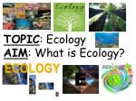 TOPIC : Ecology AIM : What is Ecology?