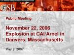 Public Meeting November 22, 2006  Explosion at CAI/Arnel in Danvers, Massachusetts May 9, 2007