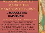 WELCOME TO BA 315 MARKETING MANAGEMENT  @UMSL the  MARKETING         CAPSTONE LINDELL PHILLIP CHEW , THE INSTRUCTOR