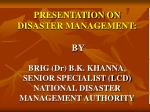 PRESENTATION ON DISASTER MANAGEMENT: BY BRIG (Dr) B.K. KHANNA, SENIOR SPECIALIST (LCD) NATI