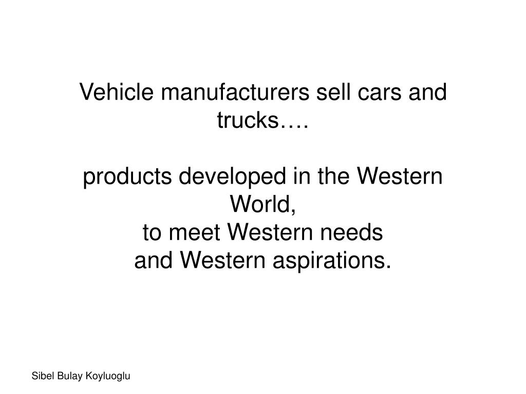 Vehicle manufacturers sell cars and trucks…. products developed in the Western World, to meet Western needs and Wester