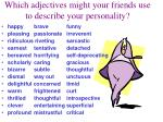 Which adjectives might your friends use to describe your personality?