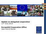 Update on delegated cooperation 11 th  June 2010 EuropeAid Cooperation Office Jean-Hervé Ramat