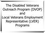 The Disabled Veterans Outreach Program (DVOP) and Local Veterans Employment Representative (LVER) Programs