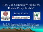How Can Commodity Producers Reduce Procyclicality? Jeffrey Frankel