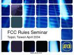 FCC Rules Seminar Taipei, Taiwan April 2004