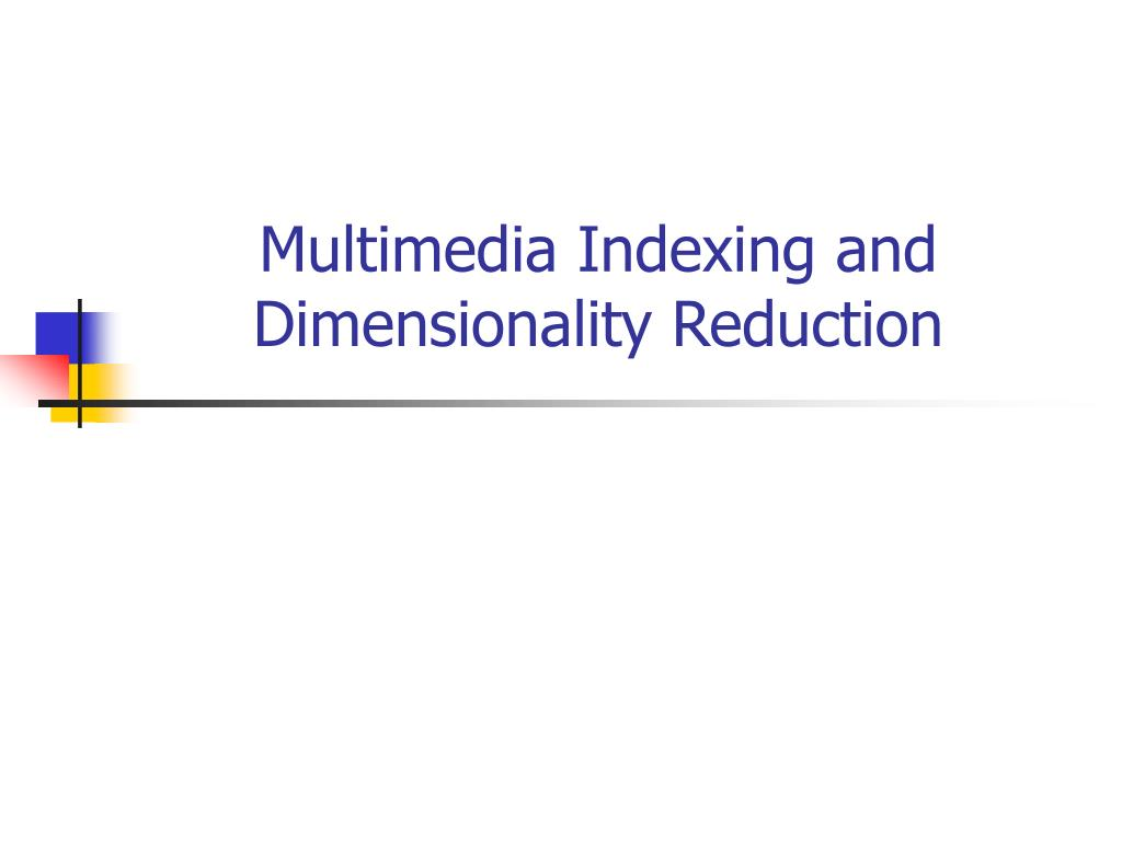 multimedia indexing and dimensionality reduction l.