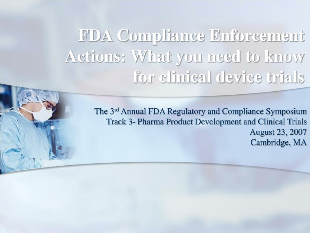 fda compliance enforcement actions what you need to know for clinical device trials l.