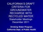 CALIFORNIA'S DRAFT CRITERIA FOR GROUNDWATER RECHARGE WITH RECYCLED WATER Stakeholder Meetings December 2011