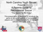 """North Carolina Youth Soccer Presents A Parents Guide to Recreational Soccer """"The Game for All Kids!"""""""
