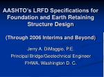 AASHTO's LRFD Specifications for Foundation and Earth Retaining Structure Design (Through 2006 Interims and Beyond)