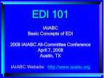 EDI 101 IAIABC Basic Concepts of EDI 2008 IAIABC All-Committee Conference April 7, 2008 Austin, TX IAIABC Website: iaia