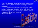 "This is a PowerPoint presentation on the fundamentals of the concept of ""elasticity"" as used in principles of economics."