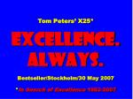 Tom Peters' X25* EXCELLENCE. ALWAYS. Bestseller/Stockholm/30 May 2007 * In Search of Excellence 1982-2007