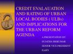 CREDIT EVALAUATION AND RATING OF URBAN LOCAL BODIES ( ULBs) AND IMPLICATIONS FOR THE URBAN REFORM AGENDA