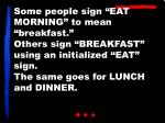 """Some people sign """"EAT MORNING"""" to mean """"breakfast."""" Others sign """"BREAKFAST"""" using an initialized """"EAT"""" sign. The same go"""
