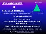 SOIL AND SHOWER OF HIV / AIDS IN INDIA DISCUSSION FROM A DIFFERENT ANGLE Dr. A.K.AVASARALA, MD PROFESSOR & HEAD