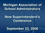 Michigan Association of School Administrators New Superintendent's Conference September 23, 2008