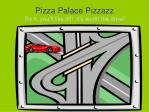 Pizza Palace Pizzazz Try it, you'll like it!!! It's worth the drive!