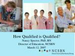 How Qualified is Qualified? Nancy Spector, PhD, RN Director of Education, NCSBN March 12, 2007