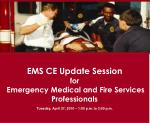 EMS CE Update Session for Emergency Medical and Fire Services Professionals Tuesday, April 27, 2010 – 1:00 p.m. to 3:00
