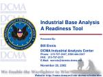 Industrial Base Analysis  A Readiness Tool Presented By: Bill Ennis DCMA Industrial Analysis Center Phone:  215-737-3397